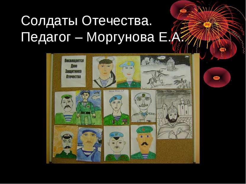 Солдаты Отечества. Педагог – Моргунова Е.А.