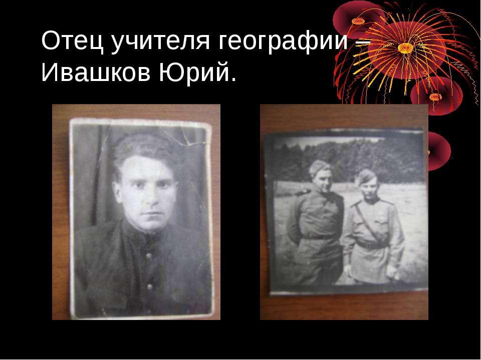 Отец учителя географии – Ивашков Юрий.
