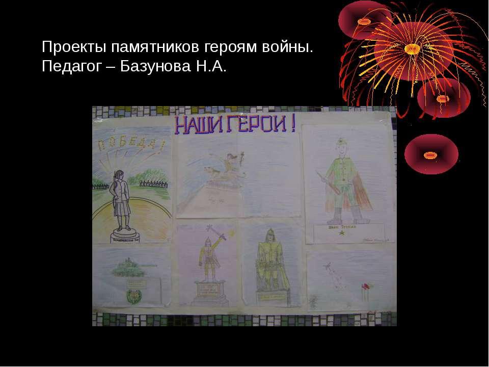 Проекты памятников героям войны. Педагог – Базунова Н.А.