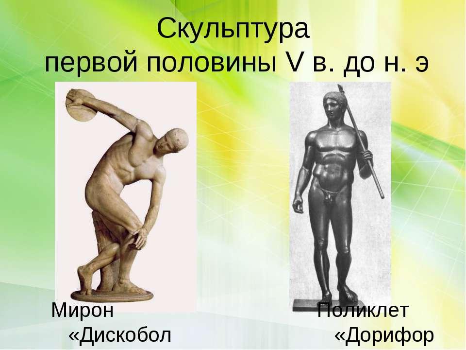 Скульптура первой половины V в. до н. э Поликлет «Дорифор» Мирон «Дискобол»