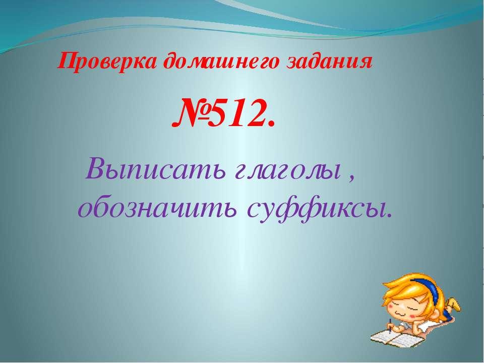 Проверка домашнего задания Выписать глаголы , обозначить суффиксы. №512.