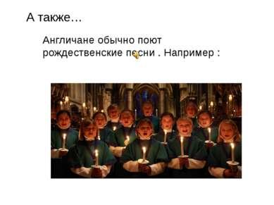 А также… Англичане обычно поют рождественские песни . Например :