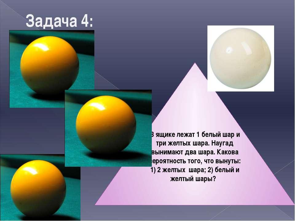 Задача 4: В ящике лежат 1 белый шар и три желтых шара. Наугад вынимают два ша...
