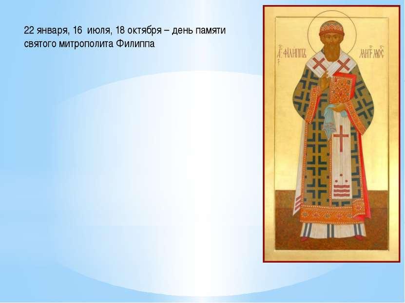 22 января, 16 июля, 18 октября – день памяти святого митрополита Филиппа