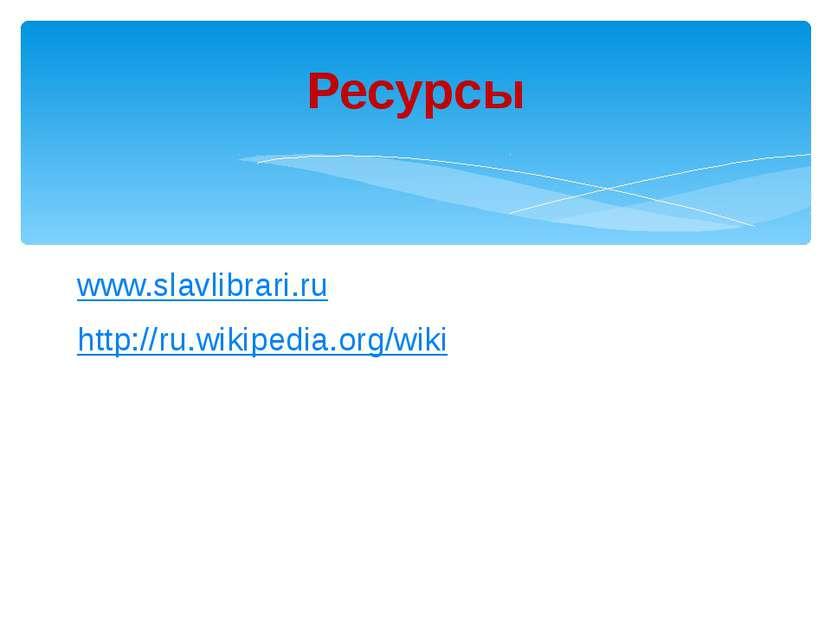 www.slavlibrari.ru http://ru.wikipedia.org/wiki Ресурсы