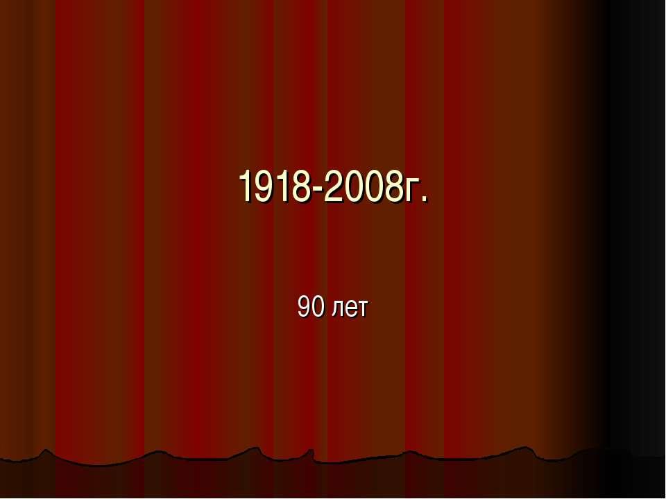 1918-2008г. 90 лет