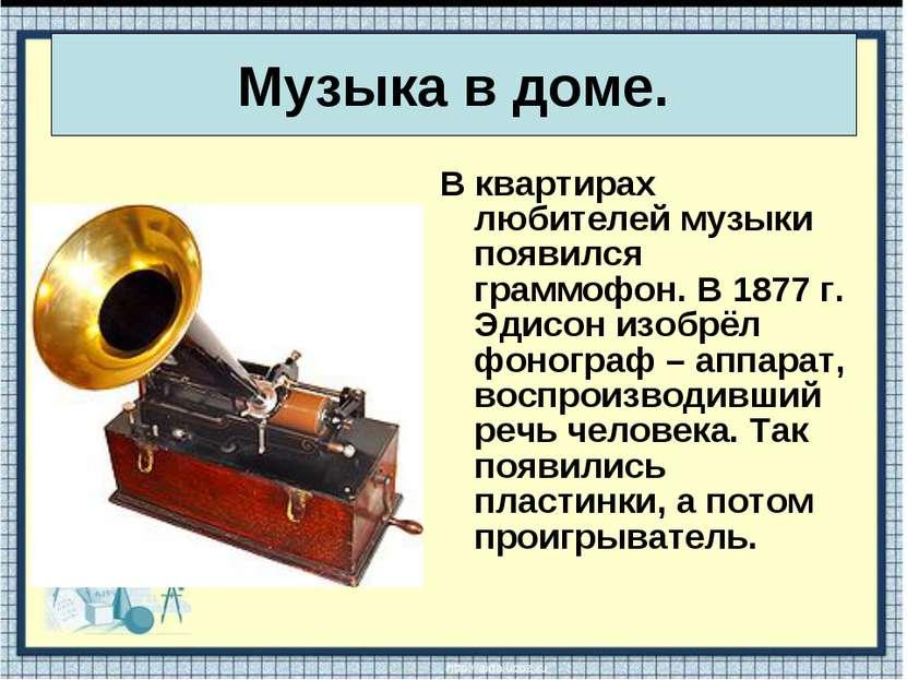В квартирах любителей музыки появился граммофон. В 1877 г. Эдисон изобрёл фон...