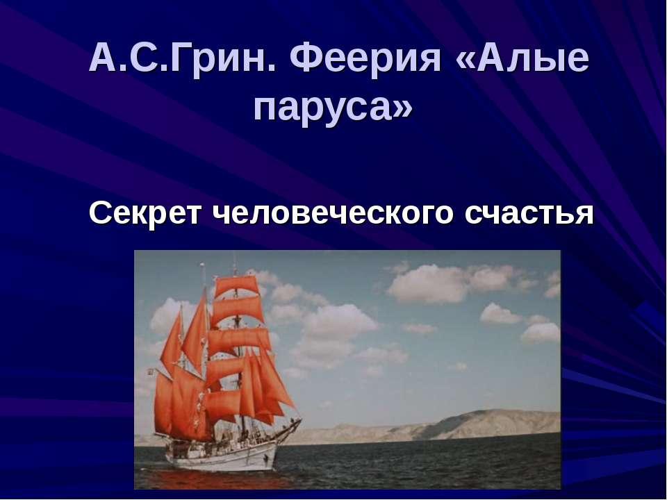 А.С.Грин. Феерия «Алые паруса» Секрет человеческого счастья