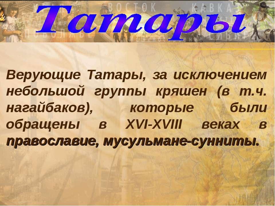 Верующие Татары, за исключением небольшой группы кряшен (в т.ч. нагайбаков), ...