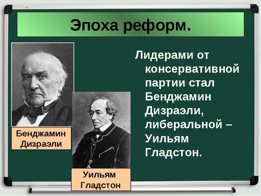 Эпоха реформ. Лидерами от консервативной партии стал Бенджамин Дизраэли, либе...