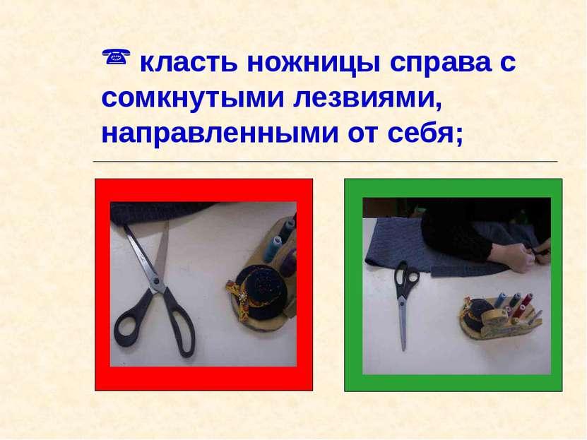класть ножницы справа с сомкнутыми лезвиями, направленными от себя;