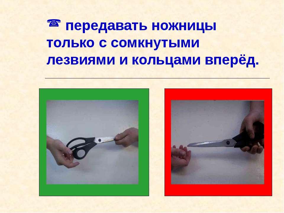 передавать ножницы только с сомкнутыми лезвиями и кольцами вперёд.