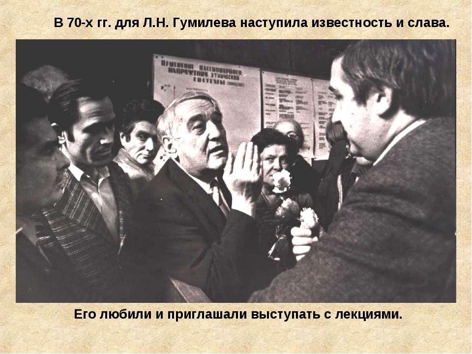 В 70-х гг. для Л.Н. Гумилева наступила известность и слава. Его любили и приг...