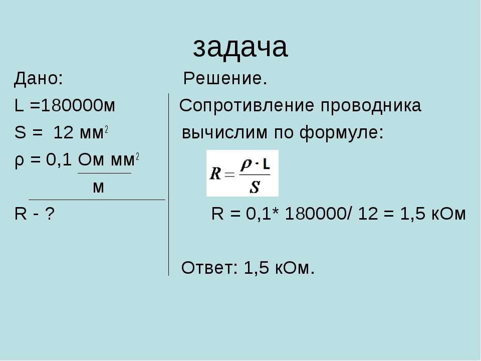 задача Дано: Решение. L =180000м Сопротивление проводника S = 12 мм2 вычислим...