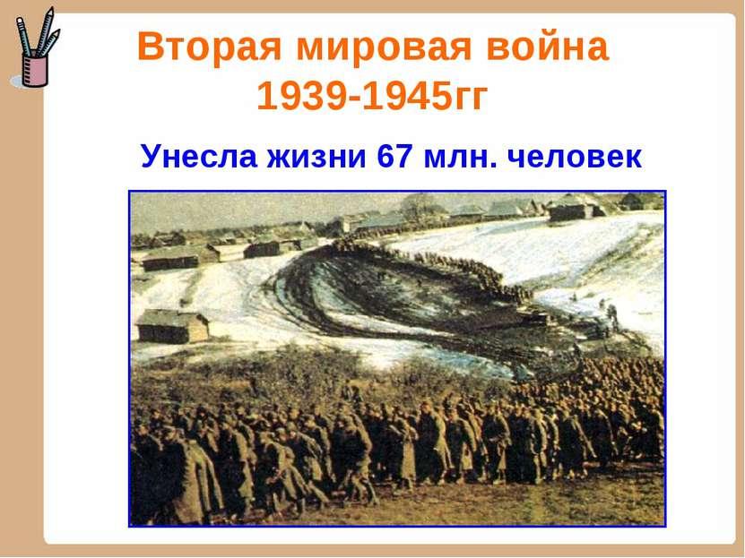 Вторая мировая война 1939-1945гг Унесла жизни 67 млн. человек