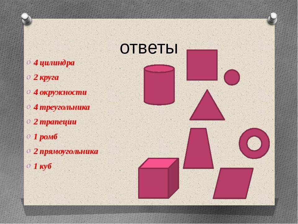 ответы 4 цилиндра 2 круга 4 окружности 4 треугольника 2 трапеции 1 ромб 2 пря...