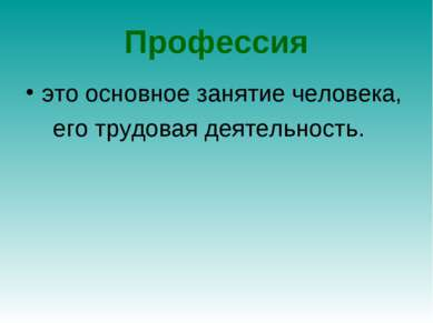 Профессия это основное занятие человека, его трудовая деятельность.