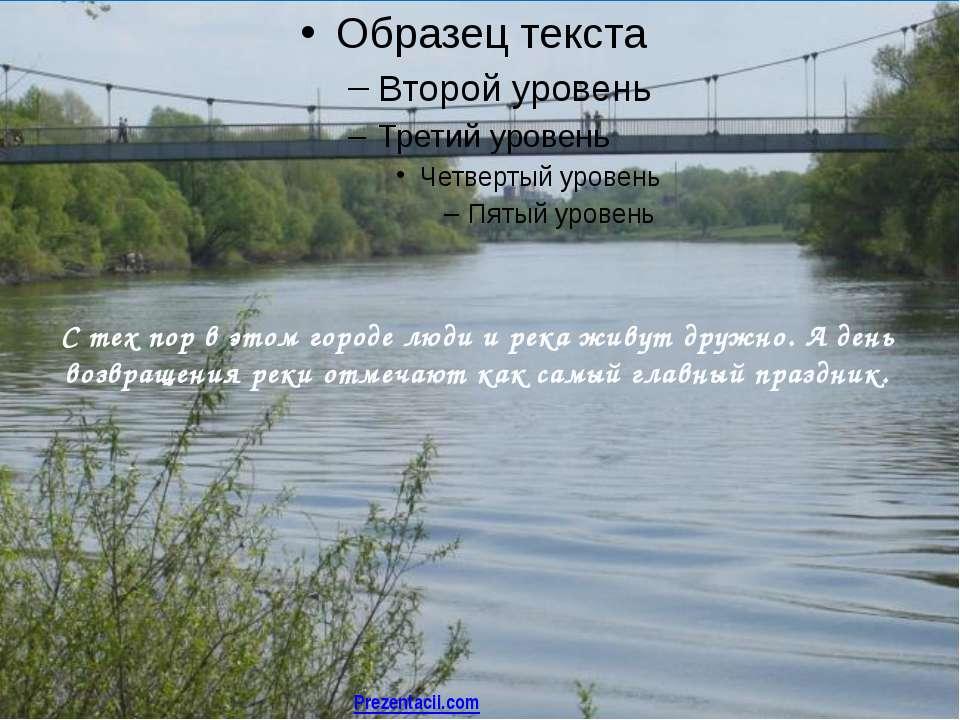 С тех пор в этом городе люди и река живут дружно. А день возвращения реки отм...