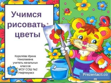 Учимся рисовать цветы Королёва Ирина Николаевна учитель начальных классов МОУ...