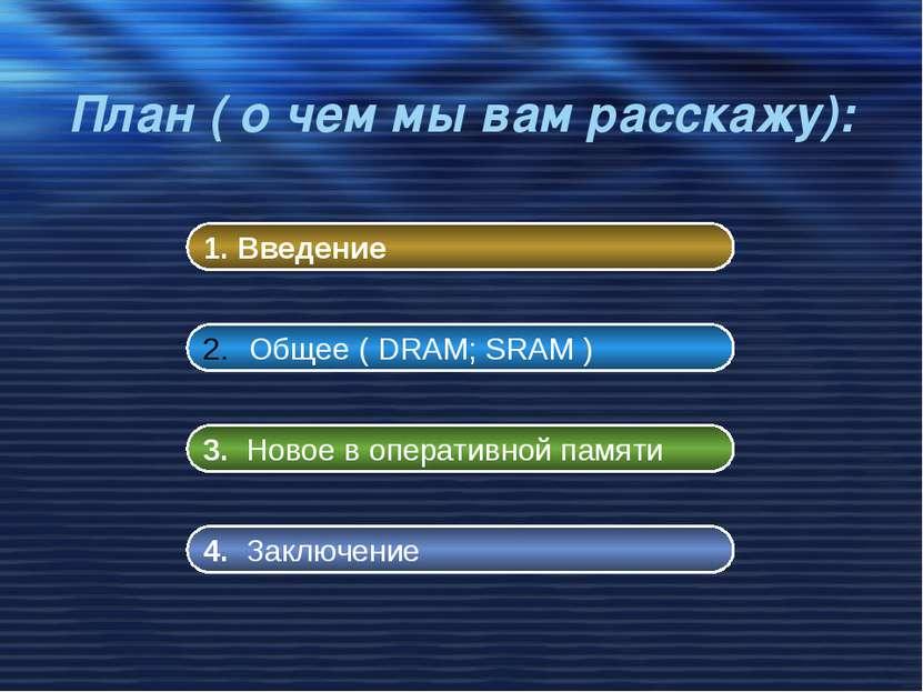 План ( о чем мы вам расскажу): 1. Введение Общее ( DRAM; SRAM ) 3. Новое в оп...