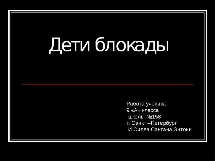 Дети блокады Работа ученика 9 «А» класса школы №158 г. Санкт –Петербург И Сил...