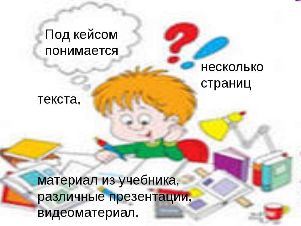 Под кейсом понимается несколько страниц текста, материал из учебника, различн...