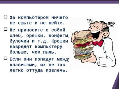 За компьютером ничего не ешьте и не пейте. Не приносите с собой хлеб, орешки,...
