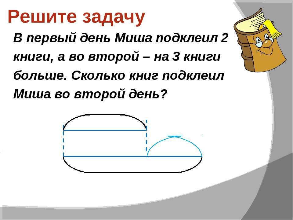 Решите задачу В первый день Миша подклеил 2 книги, а во второй – на 3 книги б...