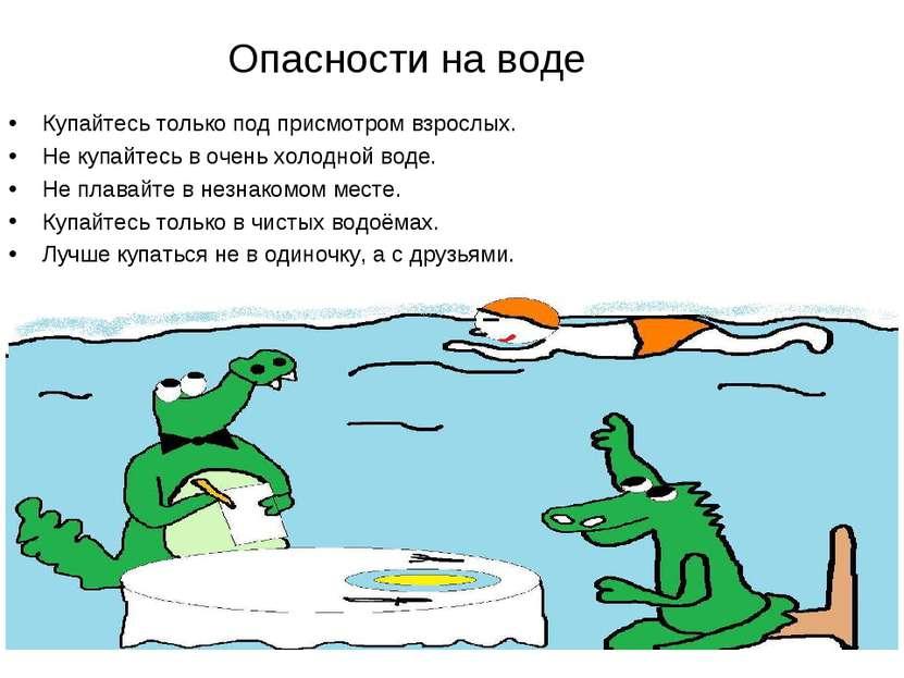 Опасности на воде Купайтесь только под присмотром взрослых. Не купайтесь в оч...