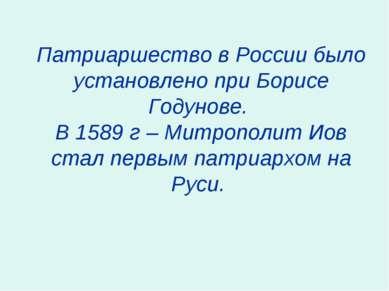 Патриаршество в России было установлено при Борисе Годунове. В 1589 г – Митро...