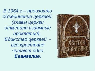 В 1964 г – произошло объединение церквей. (главы церкви отменили взаимные про...