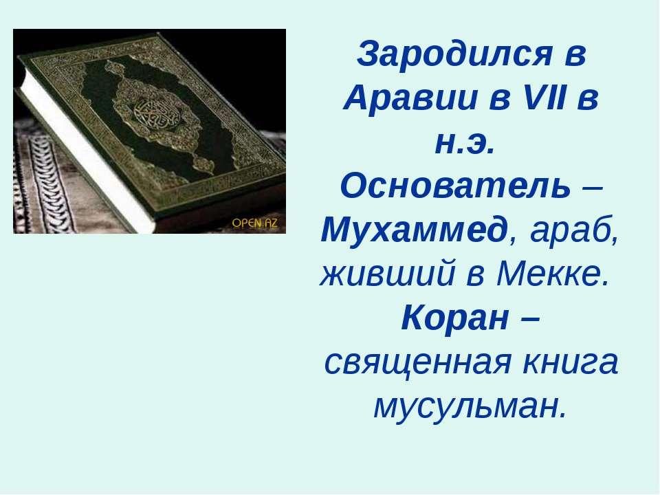 Зародился в Аравии в VII в н.э. Основатель – Мухаммед, араб, живший в Мекке. ...