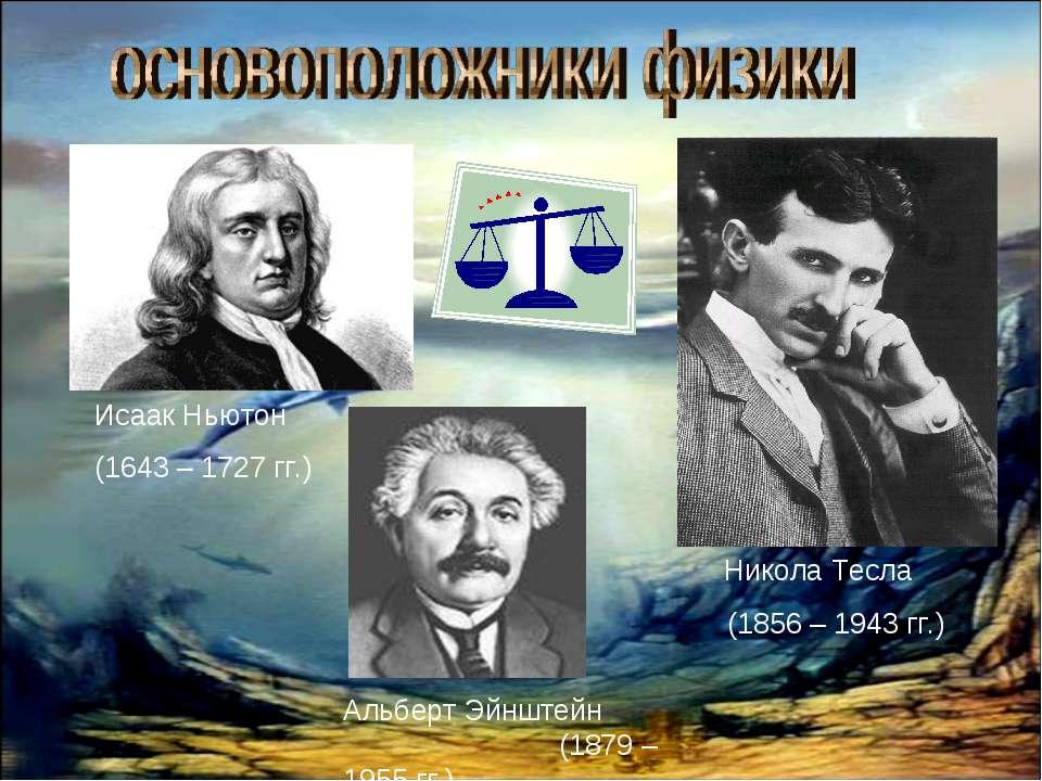 Исаак Ньютон (1643 – 1727 гг.) Никола Тесла (1856 – 1943 гг.) Альберт Эйнштей...