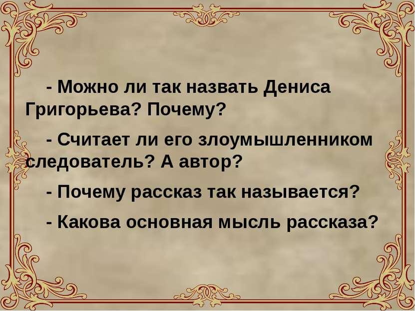 - Можно ли так назвать Дениса Григорьева? Почему? - Считает ли его злоумышлен...