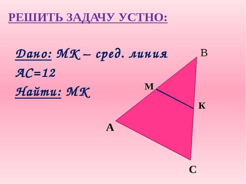 РЕШИТЬ ЗАДАЧУ УСТНО: Дано: MК – сред. линия АС=12 Найти: MК А К М С В