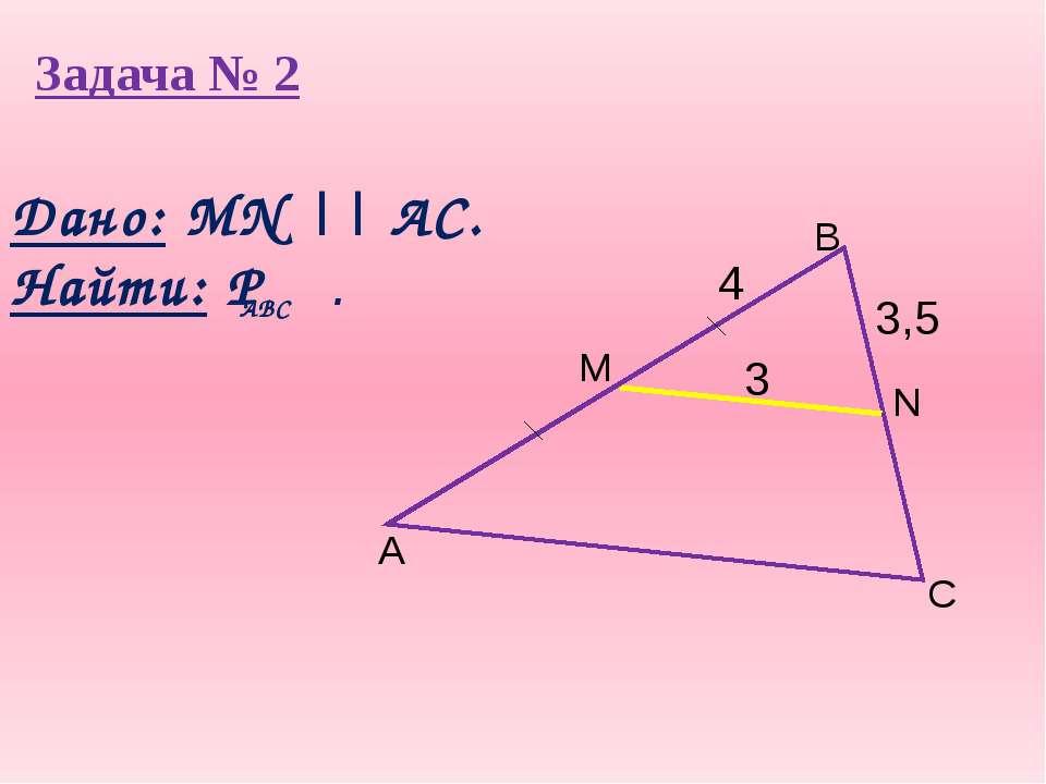 Задача № 2 3,5 A B C N M 3 4 Дано: MN || AC. Найти: Р . ABC