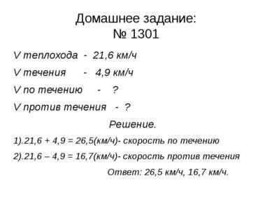Домашнее задание: № 1301 V теплохода - 21,6 км/ч V течения - 4,9 км/ч V по те...