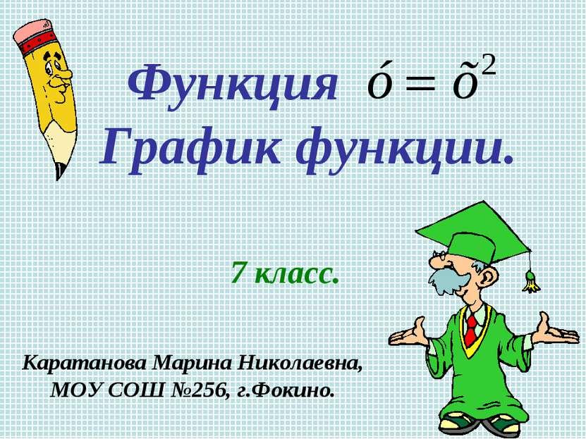 Функция График функции. 7 класс. Каратанова Марина Николаевна, МОУ СОШ №256, ...