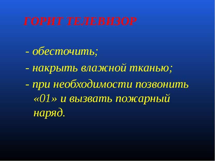 ГОРИТ ТЕЛЕВИЗОР - обесточить; - накрыть влажной тканью; - при необходимости п...
