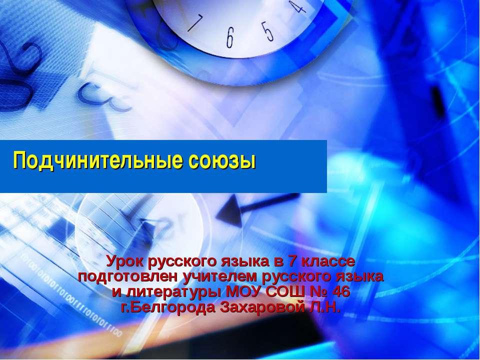 Подчинительные союзы Урок русского языка в 7 классе подготовлен учителем русс...