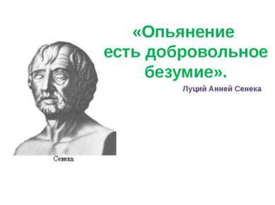 «Опьянение есть добровольное безумие». Луций Анней Сенека