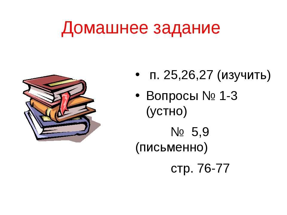 Домашнее задание п. 25,26,27 (изучить) Вопросы № 1-3 (устно) № 5,9 (письменно...