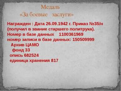 Награжден : Дата 26.09.1942 г. Приказ №35/н (получил в звание старшего политр...