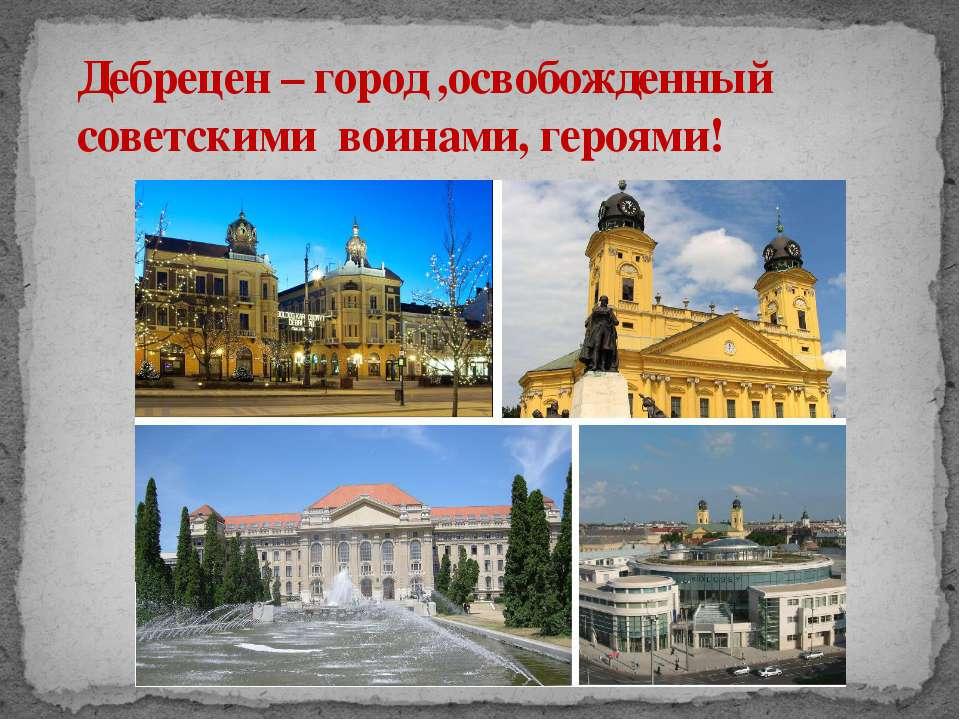 Дебрецен – город ,освобожденный советскими воинами, героями!