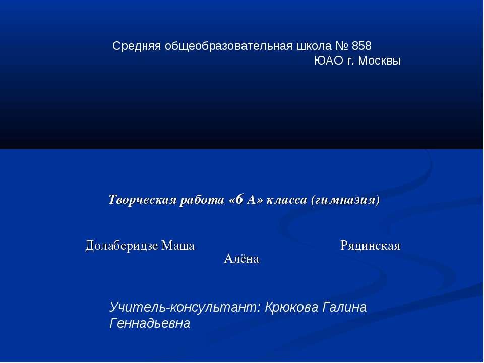 Творческая работа «6 А» класса (гимназия) Долаберидзе Маша Рядинская Алёна Ср...