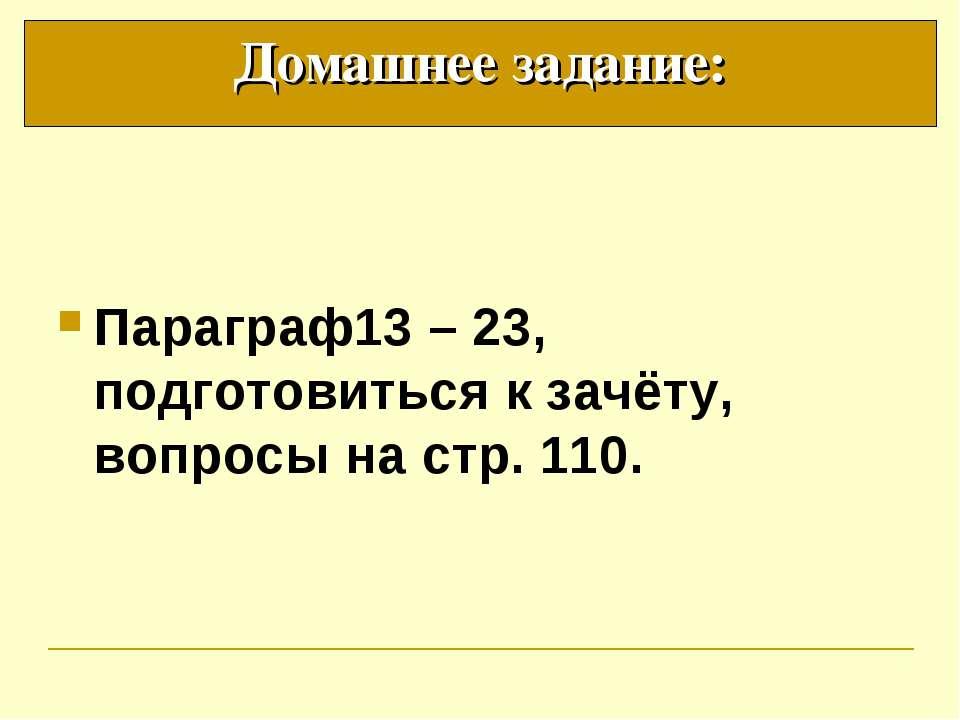Параграф13 – 23, подготовиться к зачёту, вопросы на стр. 110. Домашнее задание:
