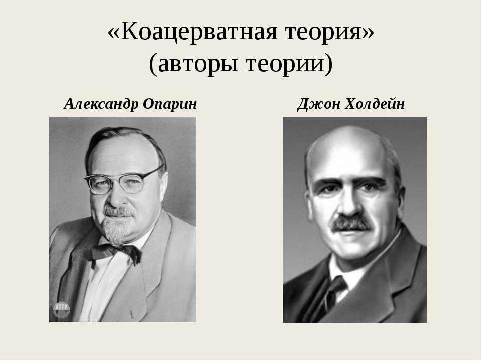 «Коацерватная теория» (авторы теории) Александр Опарин Джон Холдейн