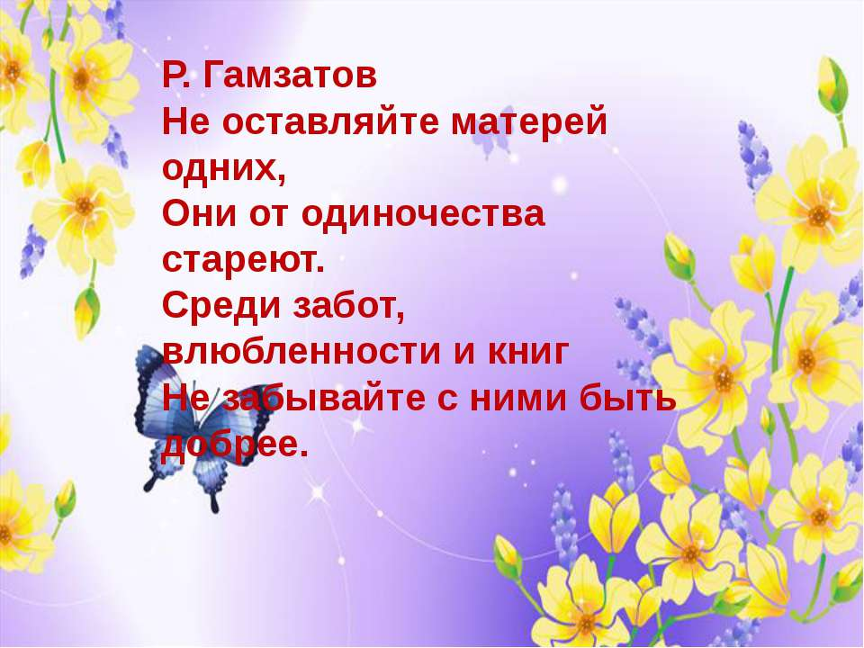 Р. Гамзатов Не оставляйте матерей одних, Они от одиночества стареют. Среди...