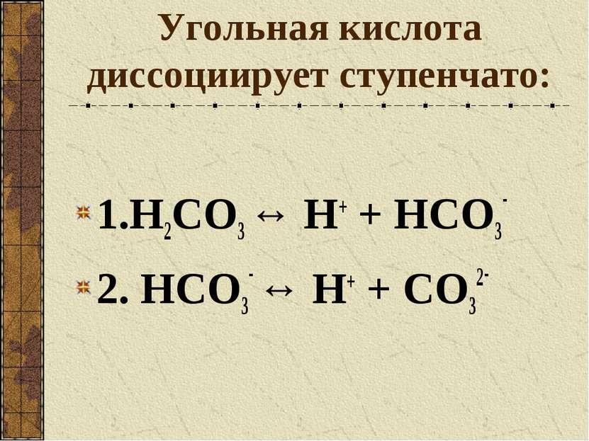 Угольная кислота диссоциирует ступенчато: 1.H2CO3 ↔ Н+ + HCO3- 2. HCO3- ↔ Н+ ...