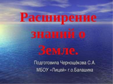 Расширение знаний о Земле. Подготовила Чернощёкова С.А. МБОУ «Лицей» г.о.Бала...